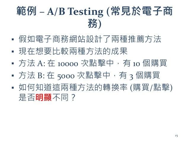 範例 – A/B Testing (常見於電子商 務) ▪ 假如電子商務網站設計了兩種推薦方法 ▪ 現在想要比較兩種方法的成果 ▪ 方法 A: 在 10000 次點擊中,有 10 個購買 ▪ 方法 B: 在 5000 次點擊中,有 3 個購買 ...