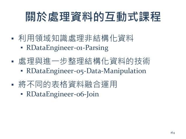 關於處理資料的互動式課程 ▪ 利用領域知識處理非結構化資料 ▪ RDataEngineer-01-Parsing ▪ 處理與進一步整理結構化資料的技術 ▪ RDataEngineer-05-Data-Manipulation ▪ 將不同的表格資...
