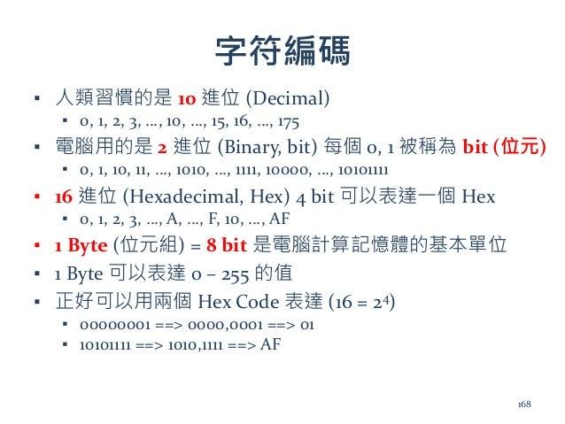 字符編碼 ▪ 人類習慣的是 10 進位 (Decimal) ▪ 0, 1, 2, 3, …, 10, …, 15, 16, …, 175 ▪ 電腦用的是 2 進位 (Binary, bit) 每個 0, 1 被稱為 bit (位元) ▪ 0, ...