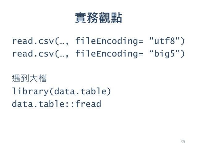 """實務觀點 read.csv(…, fileEncoding= """"utf8"""") read.csv(…, fileEncoding= """"big5"""") 遇到大檔 library(data.table) data.table::fread 173"""