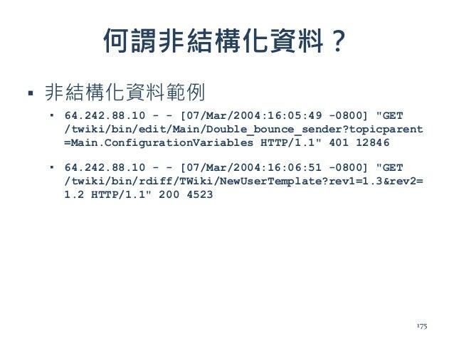 "何謂非結構化資料? ▪ 非結構化資料範例 ▪ 64.242.88.10 - - [07/Mar/2004:16:05:49 -0800] ""GET /twiki/bin/edit/Main/Double_bounce_sender?topicp..."