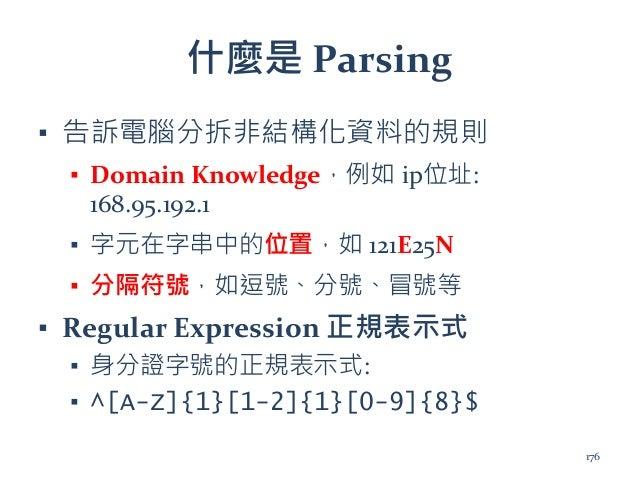 什麼是 Parsing ▪ 告訴電腦分拆非結構化資料的規則 ▪ Domain Knowledge,例如 ip位址: 168.95.192.1 ▪ 字元在字串中的位置,如 121E25N ▪ 分隔符號,如逗號、分號、冒號等 ▪ Regular E...