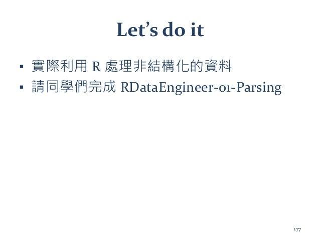 Let's do it ▪ 實際利用 R 處理非結構化的資料 ▪ 請同學們完成 RDataEngineer-01-Parsing 177
