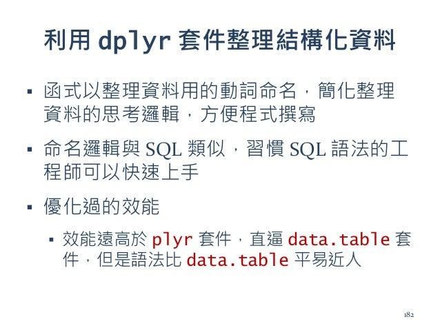 利用 dplyr 套件整理結構化資料 ▪ 函式以整理資料用的動詞命名,簡化整理 資料的思考邏輯,方便程式撰寫 ▪ 命名邏輯與 SQL 類似,習慣 SQL 語法的工 程師可以快速上手 ▪ 優化過的效能 ▪ 效能遠高於 plyr 套件,直逼 dat...