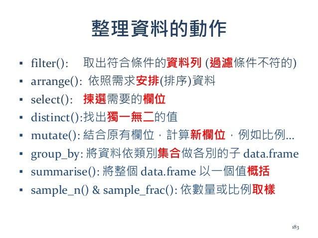 整理資料的動作 ▪ filter(): 取出符合條件的資料列 (過濾條件不符的) ▪ arrange(): 依照需求安排(排序)資料 ▪ select(): 揀選需要的欄位 ▪ distinct():找出獨一無二的值 ▪ mutate(): 結...