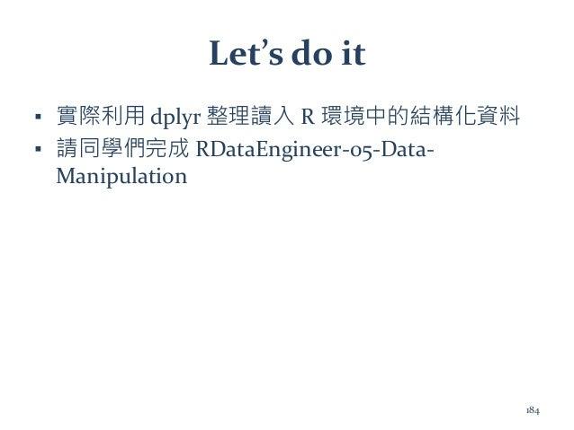 Let's do it ▪ 實際利用 dplyr 整理讀入 R 環境中的結構化資料 ▪ 請同學們完成 RDataEngineer-05-Data- Manipulation 184