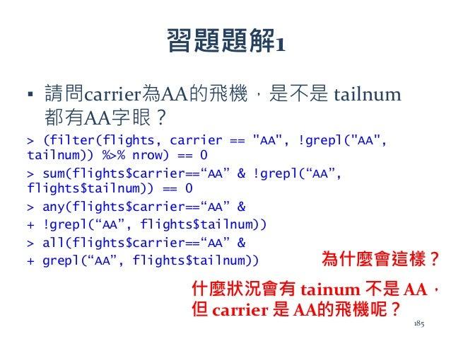 """習題題解1 ▪ 請問carrier為AA的飛機,是不是 tailnum 都有AA字眼? > (filter(flights, carrier == """"AA"""", !grepl(""""AA"""", tailnum)) %>% nrow) == 0 > su..."""
