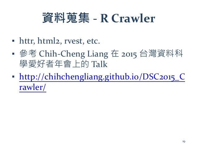 資料蒐集 - R Crawler ▪ httr, html2, rvest, etc. ▪ 參考 Chih-Cheng Liang 在 2015 台灣資料科 學愛好者年會上的 Talk ▪ http://chihchengliang.githu...