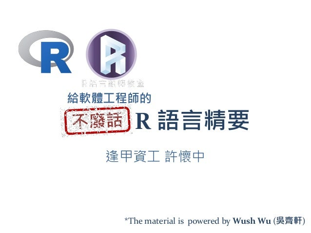 R 語言精要 逢甲資工 許懷中 給軟體工程師的 *The material is powered by Wush Wu (吳齊軒)2