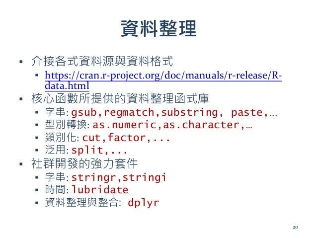 資料整理 ▪ 介接各式資料源與資料格式 ▪ https://cran.r-project.org/doc/manuals/r-release/R- data.html ▪ 核心函數所提供的資料整理函式庫 ▪ 字串: gsub,regmatch,...