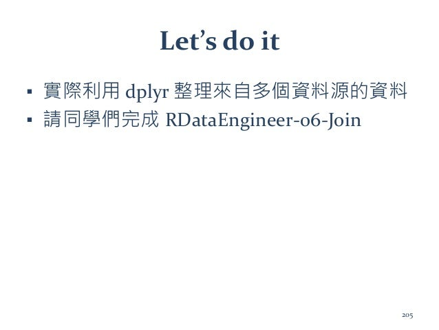 Let's do it ▪ 實際利用 dplyr 整理來自多個資料源的資料 ▪ 請同學們完成 RDataEngineer-06-Join 205