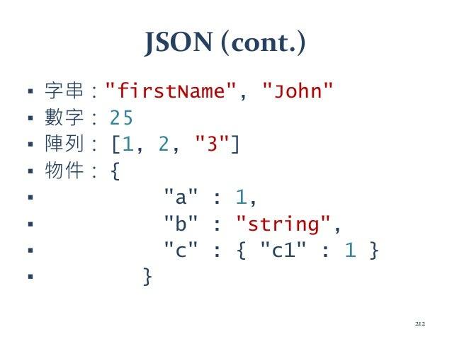 "JSON (cont.) ▪ 字串:""firstName"", ""John"" ▪ 數字: 25 ▪ 陣列: [1, 2, ""3""] ▪ 物件: { ▪ ""a"" : 1, ▪ ""b"" : ""string"", ▪ ""c"" : { ""c1"" : 1 }..."