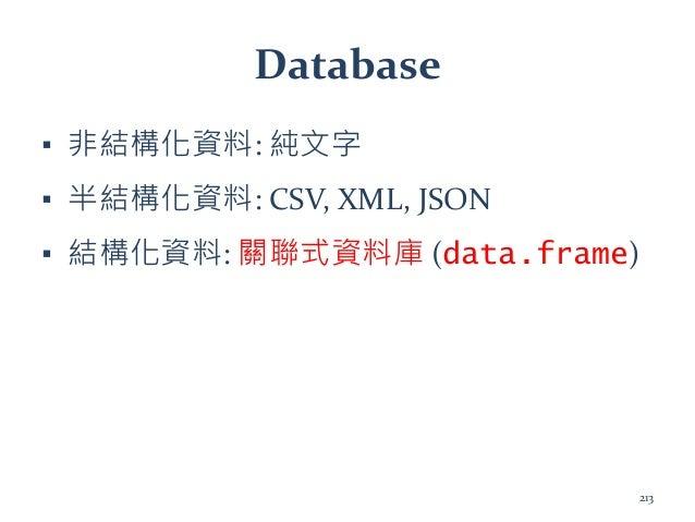 Database ▪ 非結構化資料: 純文字 ▪ 半結構化資料: CSV, XML, JSON ▪ 結構化資料: 關聯式資料庫 (data.frame) 213