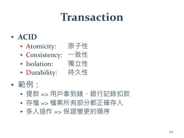 Transaction ▪ ACID ▪ Atomicity: 原子性 ▪ Consistency: 一致性 ▪ Isolation: 獨立性 ▪ Durability: 持久性 ▪ 範例: ▪ 提款 => 用戶拿到錢、銀行記錄扣款 ▪ 存檔 ...
