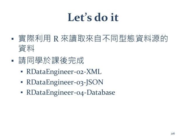 Let's do it ▪ 實際利用 R 來讀取來自不同型態資料源的 資料 ▪ 請同學於課後完成 ▪ RDataEngineer-02-XML ▪ RDataEngineer-03-JSON ▪ RDataEngineer-04-Databas...