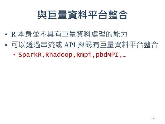 與巨量資料平台整合 ▪ R 本身並不具有巨量資料處理的能力 ▪ 可以透過串流或 API 與既有巨量資料平台整合 ▪ SparkR,Rhadoop,Rmpi,pbdMPI,… 22