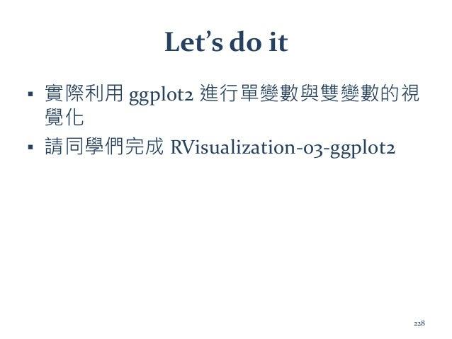 Let's do it ▪ 實際利用 ggplot2 進行單變數與雙變數的視 覺化 ▪ 請同學們完成 RVisualization-03-ggplot2 228
