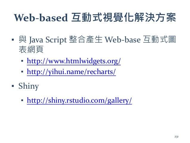 Web-based 互動式視覺化解決方案 ▪ 與 Java Script 整合產生 Web-base 互動式圖 表網頁 ▪ http://www.htmlwidgets.org/ ▪ http://yihui.name/recharts/ ▪ ...