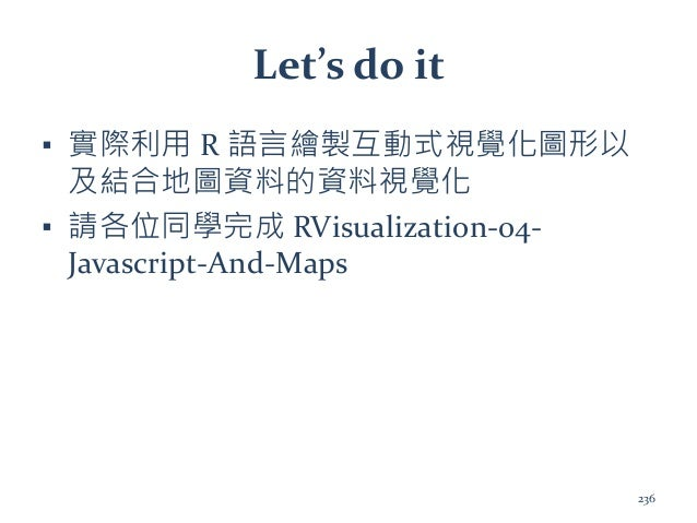 Let's do it ▪ 實際利用 R 語言繪製互動式視覺化圖形以 及結合地圖資料的資料視覺化 ▪ 請各位同學完成 RVisualization-04- Javascript-And-Maps 236