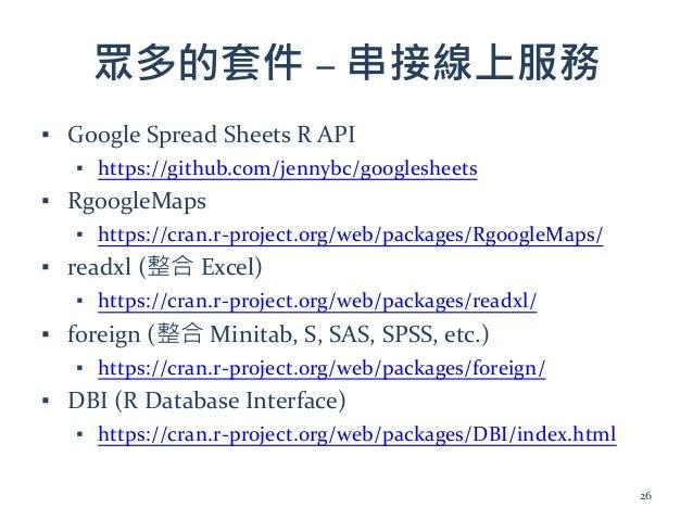 眾多的套件 – 串接線上服務 ▪ Google Spread Sheets R API ▪ https://github.com/jennybc/googlesheets ▪ RgoogleMaps ▪ https://cran.r-proje...