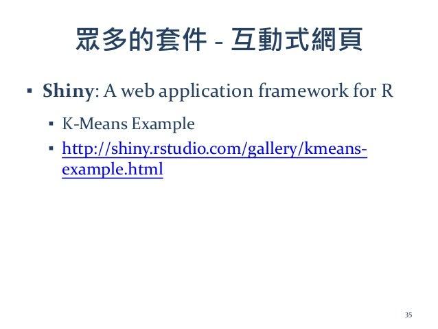 眾多的套件 - 互動式網頁 ▪ Shiny: A web application framework for R ▪ K-Means Example ▪ http://shiny.rstudio.com/gallery/kmeans- exam...