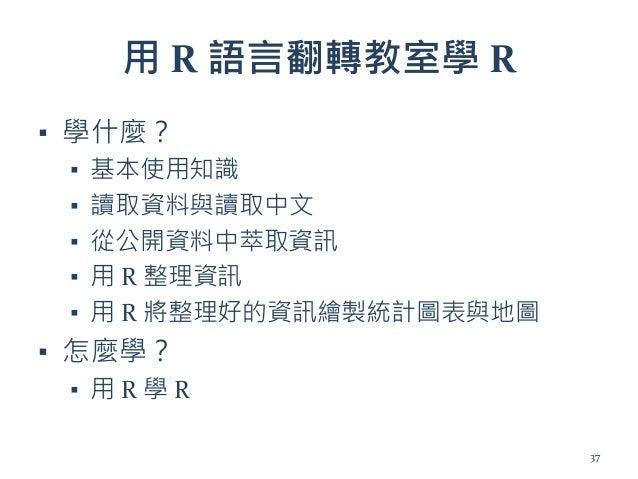 用 R 語言翻轉教室學 R ▪ 學什麼? ▪ 基本使用知識 ▪ 讀取資料與讀取中文 ▪ 從公開資料中萃取資訊 ▪ 用 R 整理資訊 ▪ 用 R 將整理好的資訊繪製統計圖表與地圖 ▪ 怎麼學? ▪ 用 R 學 R 37
