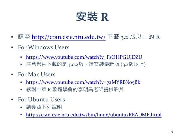 安裝 R ▪ 請至 http://cran.csie.ntu.edu.tw/ 下載 3.2 版以上的 R ▪ For Windows Users ▪ https://www.youtube.com/watch?v=FsOHPGUIDZU ▪ 注...