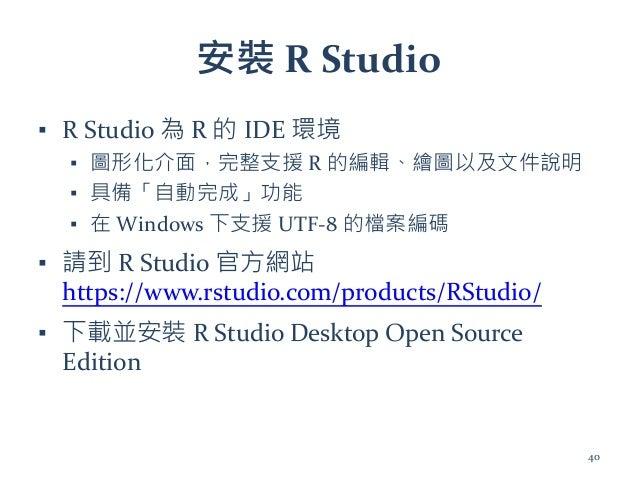 安裝 R Studio ▪ R Studio 為 R 的 IDE 環境 ▪ 圖形化介面,完整支援 R 的編輯、繪圖以及文件說明 ▪ 具備「自動完成」功能 ▪ 在 Windows 下支援 UTF-8 的檔案編碼 ▪ 請到 R Studio 官方網...