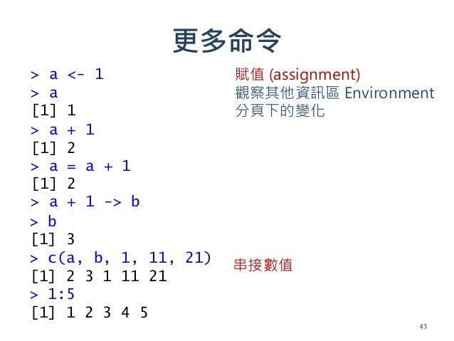 更多命令 > a <- 1 > a [1] 1 > a + 1 [1] 2 > a = a + 1 [1] 2 > a + 1 -> b > b [1] 3 > c(a, b, 1, 11, 21) [1] 2 3 1 11 21 > 1:5 ...
