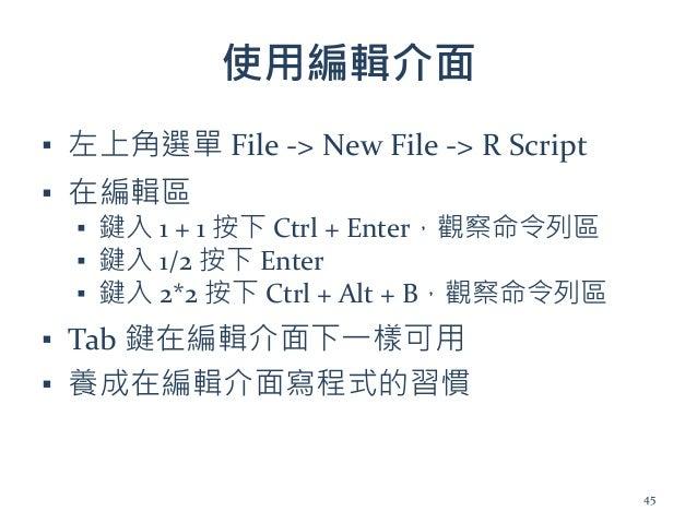 使用編輯介面 ▪ 左上角選單 File -> New File -> R Script ▪ 在編輯區 ▪ 鍵入 1 + 1 按下 Ctrl + Enter,觀察命令列區 ▪ 鍵入 1/2 按下 Enter ▪ 鍵入 2*2 按下 Ctrl + ...