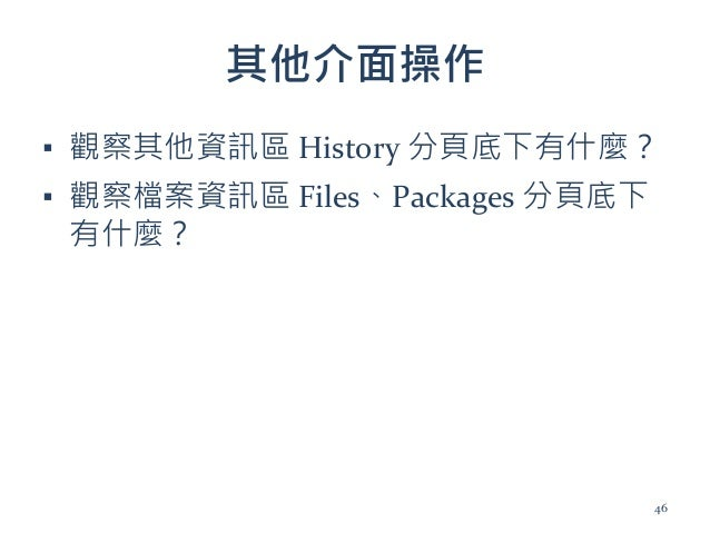 其他介面操作 ▪ 觀察其他資訊區 History 分頁底下有什麼? ▪ 觀察檔案資訊區 Files、Packages 分頁底下 有什麼? 46