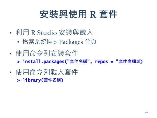 """安裝與使用 R 套件 ▪ 利用 R Studio 安裝與載入 ▪ 檔案系統區 > Packages 分頁 ▪ 使用命令列安裝套件 > install.packages(""""套件名稱"""", repos = """"套件庫網址) ▪ 使用命令列載入套件 > ..."""