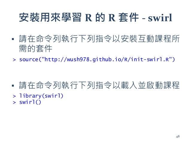 """安裝用來學習 R 的 R 套件 - swirl ▪ 請在命令列執行下列指令以安裝互動課程所 需的套件 ▪ 請在命令列執行下列指令以載入並啟動課程 > source(""""http://wush978.github.io/R/init-swirl.R..."""