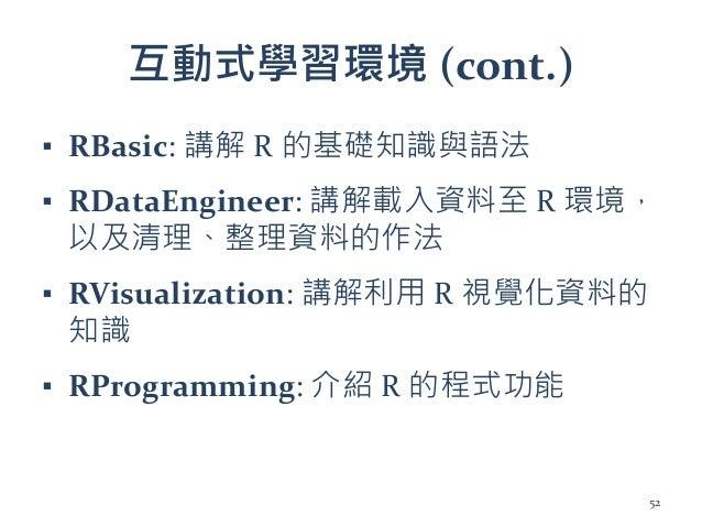 互動式學習環境 (cont.) ▪ RBasic: 講解 R 的基礎知識與語法 ▪ RDataEngineer: 講解載入資料至 R 環境, 以及清理、整理資料的作法 ▪ RVisualization: 講解利用 R 視覺化資料的 知識 ▪ R...