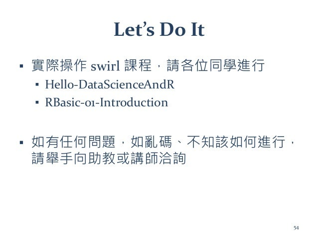 Let's Do It ▪ 實際操作 swirl 課程,請各位同學進行 ▪ Hello-DataScienceAndR ▪ RBasic-01-Introduction ▪ 如有任何問題,如亂碼、不知該如何進行, 請舉手向助教或講師洽詢 54