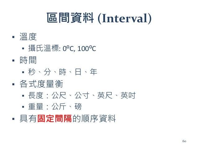 區間資料 (Interval) ▪ 溫度 ▪ 攝氏溫標: 0⁰C, 100⁰C ▪ 時間 ▪ 秒、分、時、日、年 ▪ 各式度量衡 ▪ 長度:公尺、公寸、英尺、英吋 ▪ 重量:公斤、磅 ▪ 具有固定間隔的順序資料 60