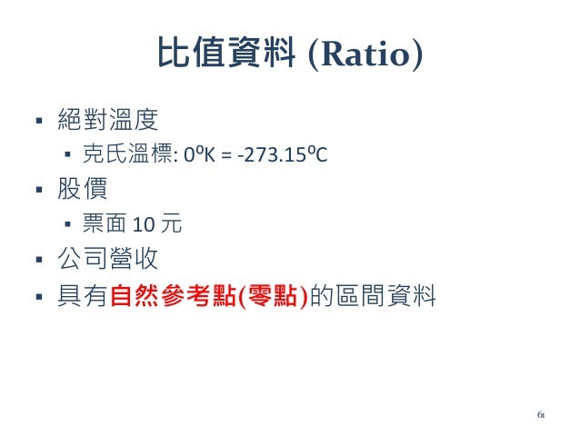 比值資料 (Ratio) ▪ 絕對溫度 ▪ 克氏溫標: 0⁰K = -273.15⁰C ▪ 股價 ▪ 票面 10 元 ▪ 公司營收 ▪ 具有自然參考點(零點)的區間資料 61