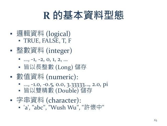 R 的基本資料型態 ▪ 邏輯資料 (logical) ▪ TRUE, FALSE, T, F ▪ 整數資料 (integer) ▪ …, -1, -2, 0, 1, 2, … ▪ 皆以長整數 (Long) 儲存 ▪ 數值資料 (numeric)...