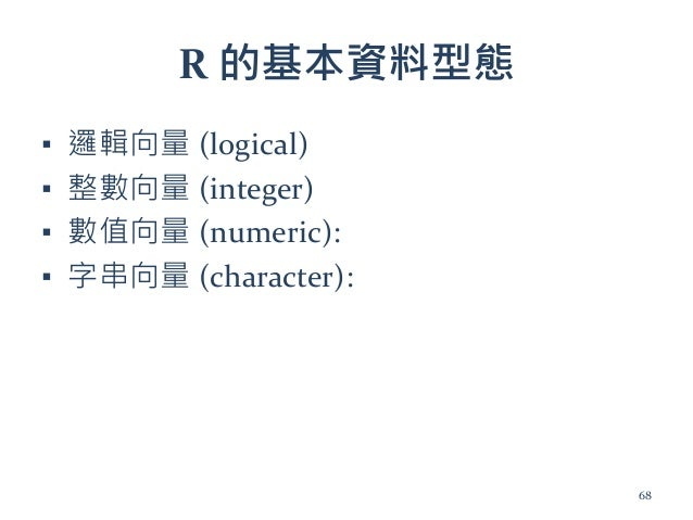 R 的基本資料型態 ▪ 邏輯向量 (logical) ▪ 整數向量 (integer) ▪ 數值向量 (numeric): ▪ 字串向量 (character): 68