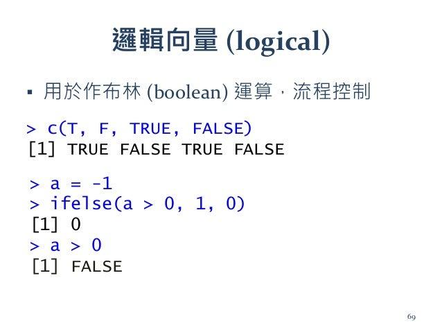 邏輯向量 (logical) ▪ 用於作布林 (boolean) 運算,流程控制 > c(T, F, TRUE, FALSE) [1] TRUE FALSE TRUE FALSE > a = -1 > ifelse(a > 0, 1, 0) [...