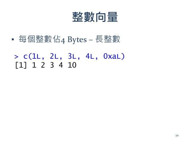 整數向量 ▪ 每個整數佔4 Bytes – 長整數 > c(1L, 2L, 3L, 4L, 0xaL) [1] 1 2 3 4 10 70