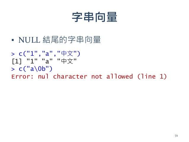 "字串向量 ▪ NULL 結尾的字串向量 > c(""1"",""a"",""中文"") [1] ""1"" ""a"" ""中文"" > c(""a0b"") Error: nul character not allowed (line 1) 72"