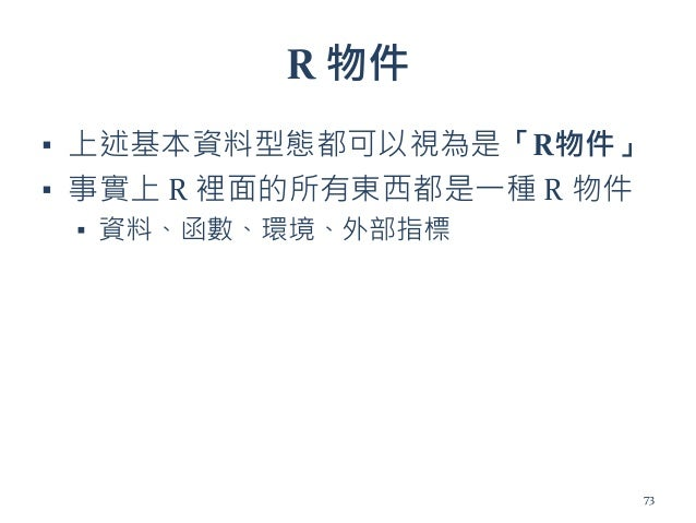 R 物件 ▪ 上述基本資料型態都可以視為是「R物件」 ▪ 事實上 R 裡面的所有東西都是一種 R 物件 ▪ 資料、函數、環境、外部指標 73