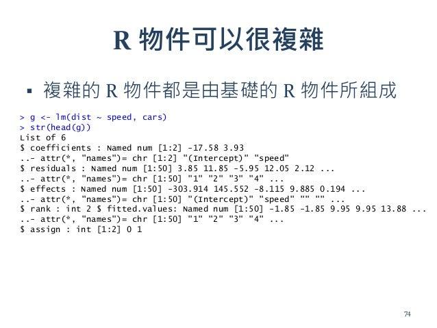 R 物件可以很複雜 ▪ 複雜的 R 物件都是由基礎的 R 物件所組成 > g <- lm(dist ~ speed, cars) > str(head(g)) List of 6 $ coefficients : Named num [1:2]...