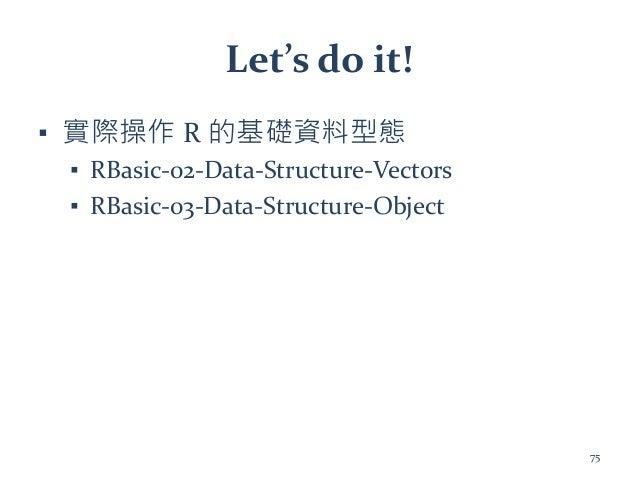 Let's do it! ▪ 實際操作 R 的基礎資料型態 ▪ RBasic-02-Data-Structure-Vectors ▪ RBasic-03-Data-Structure-Object 75