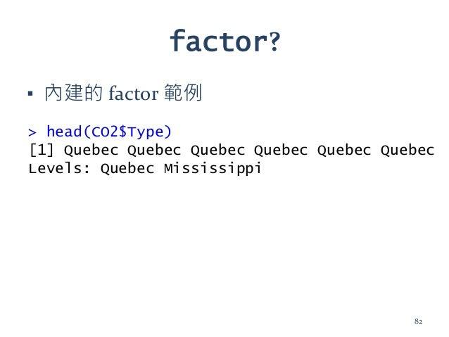 factor? ▪ 內建的 factor 範例 > head(CO2$Type) [1] Quebec Quebec Quebec Quebec Quebec Quebec Levels: Quebec Mississippi 82