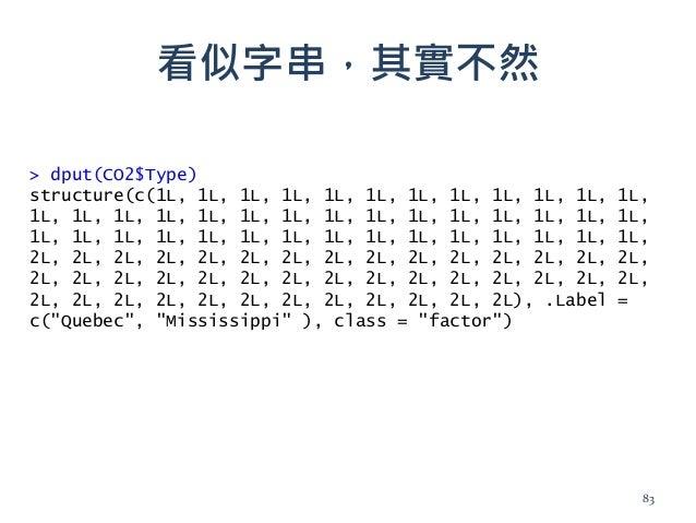 看似字串,其實不然 > dput(CO2$Type) structure(c(1L, 1L, 1L, 1L, 1L, 1L, 1L, 1L, 1L, 1L, 1L, 1L, 1L, 1L, 1L, 1L, 1L, 1L, 1L, 1L, 1L,...
