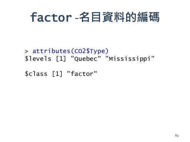 """factor -名目資料的編碼 > attributes(CO2$Type) $levels [1] """"Quebec"""" """"Mississippi"""" $class [1] """"factor"""" 84"""
