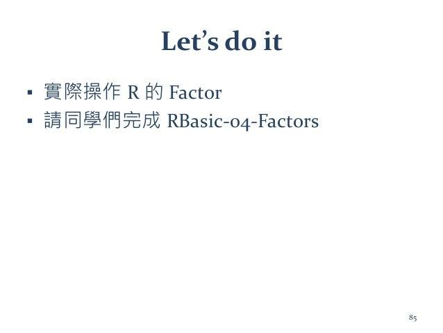 Let's do it ▪ 實際操作 R 的 Factor ▪ 請同學們完成 RBasic-04-Factors 85