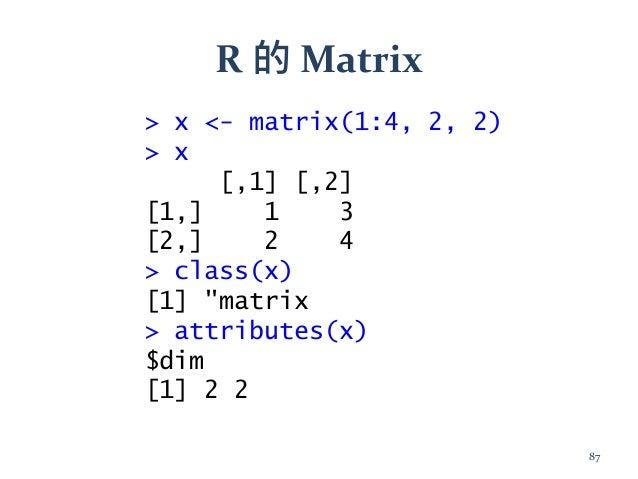 """R 的 Matrix > x <- matrix(1:4, 2, 2) > x [,1] [,2] [1,] 1 3 [2,] 2 4 > class(x) [1] """"matrix > attributes(x) $dim [1] 2 2 87"""